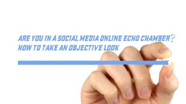 Are You In A Social Media Online Echo Chamber? How To Take An Objective Look